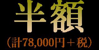 半額(計78,000円+税)